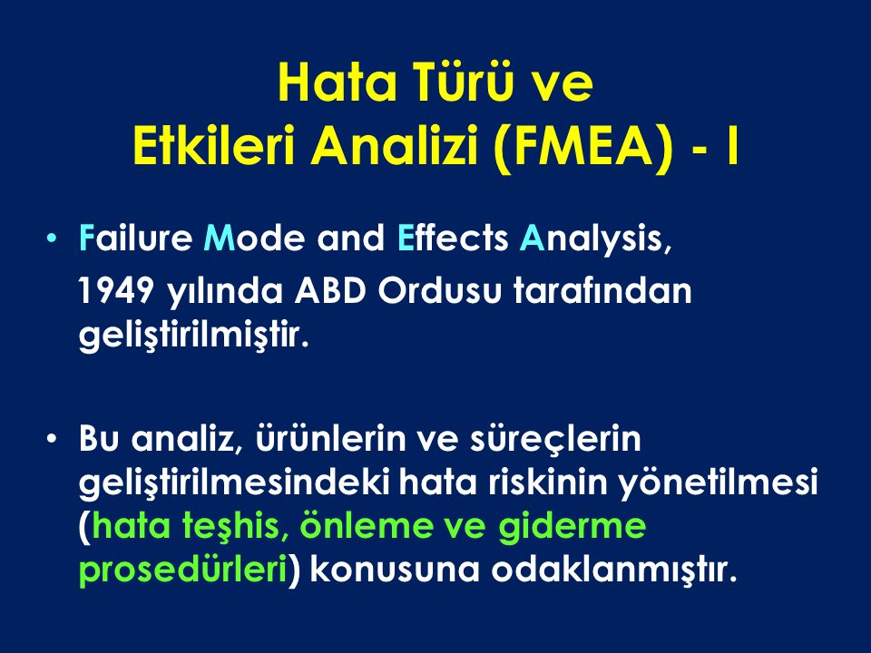 Hata Türü ve Etkileri Analizi (FMEA) - I Failure Mode and Effects Analysis, 1949 yılında ABD Ordusu tarafından geliştirilmiştir. Bu analiz, ürünlerin