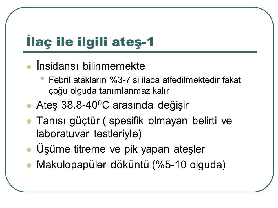 İlaç ile ilgili ateş-1 İnsidansı bilinmemekte Febril atakların %3-7 si ilaca atfedilmektedir fakat çoğu olguda tanımlanmaz kalır Ateş 38.8-40 0 C aras