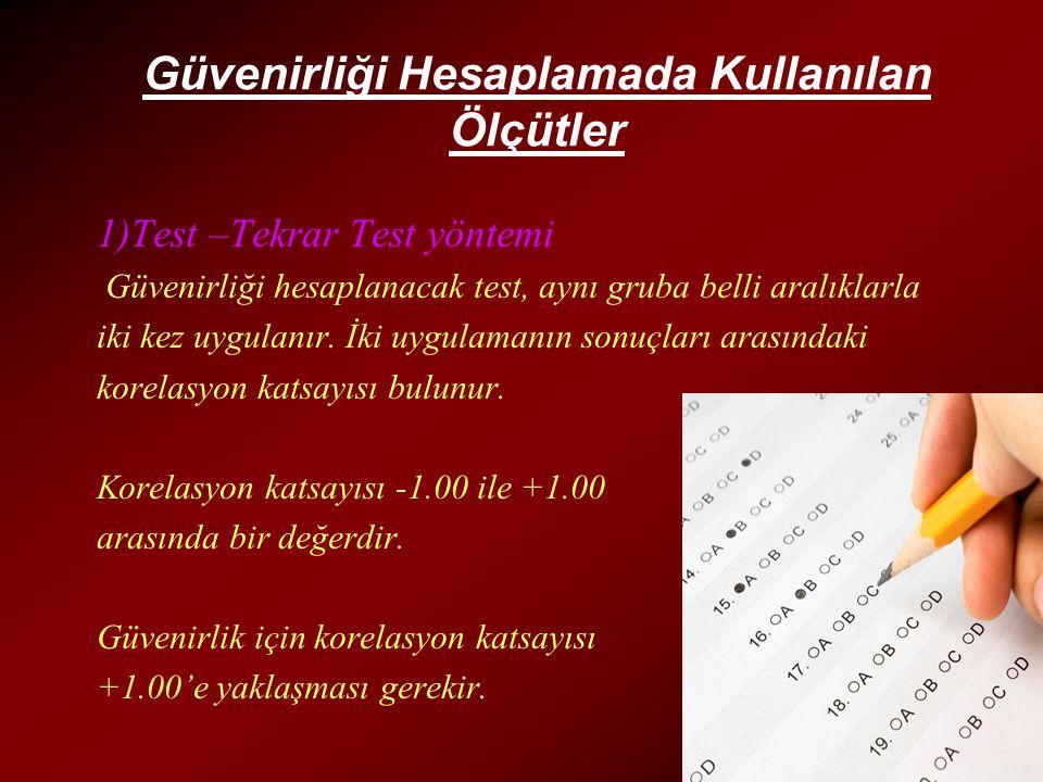 Güvenirliği Hesaplamada Kullanılan Ölçütler 1)Test –Tekrar Test yöntemi Güvenirliği hesaplanacak test, aynı gruba belli aralıklarla iki kez uygulanır.