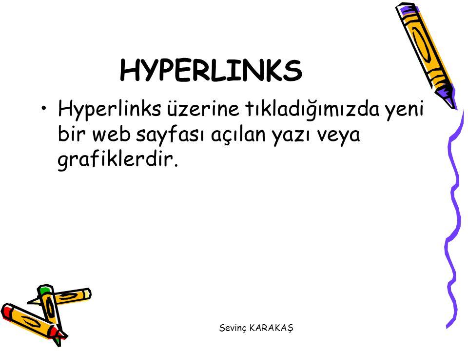Sevinç KARAKAŞ HYPERLINKS Hyperlinks üzerine tıkladığımızda yeni bir web sayfası açılan yazı veya grafiklerdir.