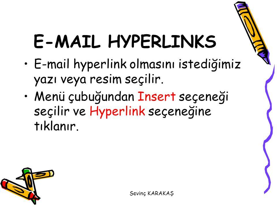 Sevinç KARAKAŞ E-MAIL HYPERLINKS E-mail hyperlink olmasını istediğimiz yazı veya resim seçilir. Menü çubuğundan Insert seçeneği seçilir ve Hyperlink s