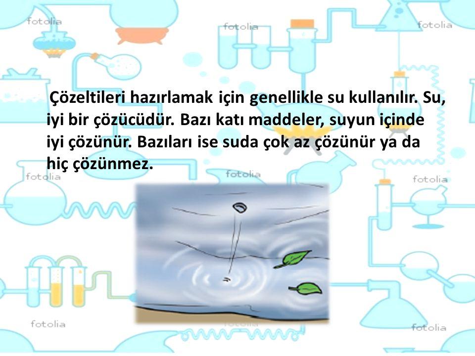 Çözeltileri hazırlamak için genellikle su kullanılır. Su, iyi bir çözücüdür. Bazı katı maddeler, suyun içinde iyi çözünür. Bazıları ise suda çok az çö