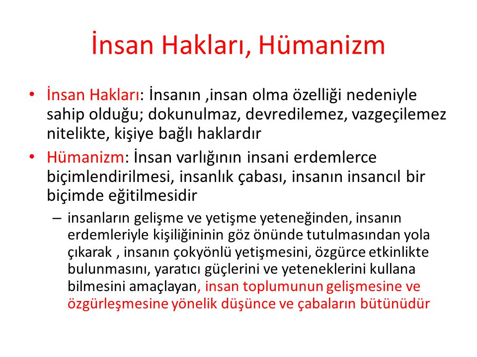 İnsan Hakları, Hümanizm İnsan Hakları: İnsanın,insan olma özelliği nedeniyle sahip olduğu; dokunulmaz, devredilemez, vazgeçilemez nitelikte, kişiye bağlı haklardır Hümanizm: İnsan varlığının insani erdemlerce biçimlendirilmesi, insanlık çabası, insanın insancıl bir biçimde eğitilmesidir – insanların gelişme ve yetişme yeteneğinden, insanın erdemleriyle kişiliğininin göz önünde tutulmasından yola çıkarak, insanın çokyönlü yetişmesini, özgürce etkinlikte bulunmasını, yaratıcı güçlerini ve yeteneklerini kullana bilmesini amaçlayan, insan toplumunun gelişmesine ve özgürleşmesine yönelik düşünce ve çabaların bütünüdür