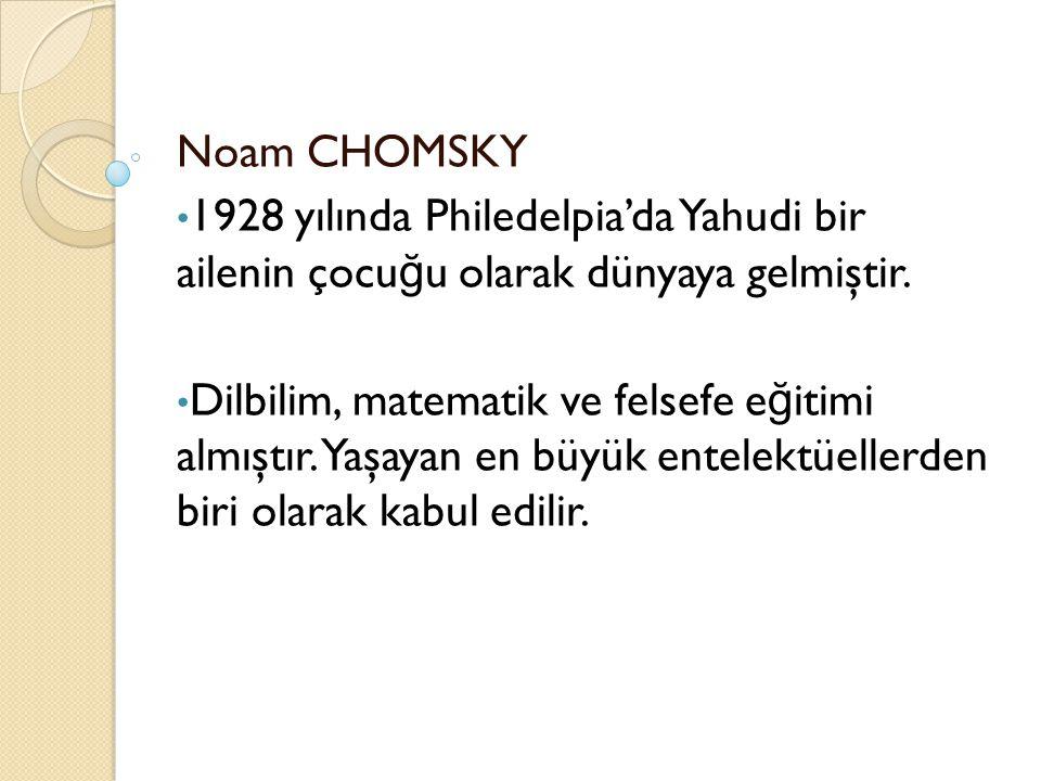 Noam CHOMSKY 1928 yılında Philedelpia'da Yahudi bir ailenin çocu ğ u olarak dünyaya gelmiştir. Dilbilim, matematik ve felsefe e ğ itimi almıştır. Yaşa