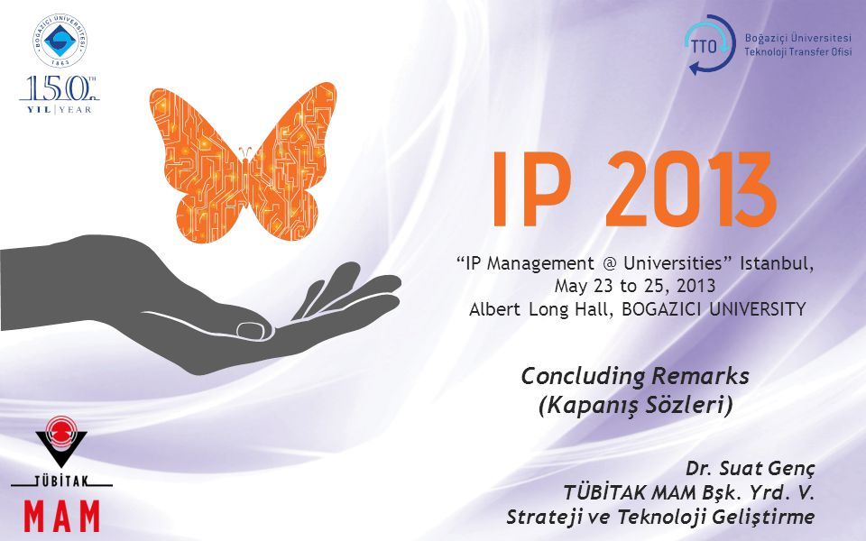 IP Management @ Universities Istanbul, May 23 to 25, 2013 Albert Long Hall, BOGAZICI UNIVERSITY Concluding Remarks (Kapanış Sözleri) Dr.