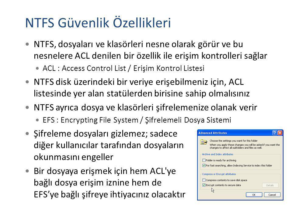 NTFS Güvenlik Özellikleri NTFS, dosyaları ve klasörleri nesne olarak görür ve bu nesnelere ACL denilen bir özellik ile erişim kontrolleri sağlar ACL :