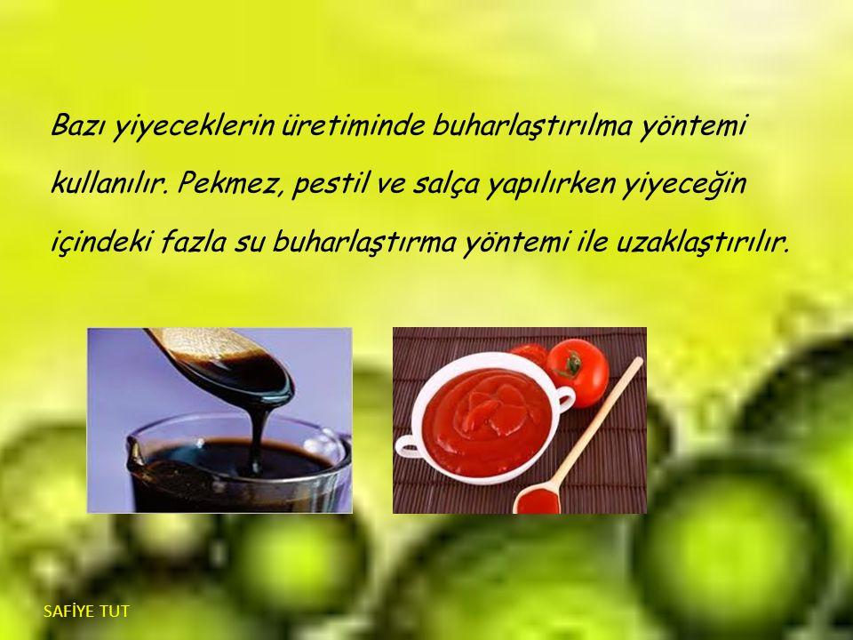 Bazı yiyeceklerin üretiminde buharlaştırılma yöntemi kullanılır. Pekmez, pestil ve salça yapılırken yiyeceğin içindeki fazla su buharlaştırma yöntemi