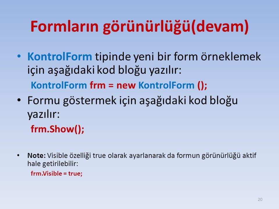Formların görünürlüğü(devam) KontrolForm tipinde yeni bir form örneklemek için aşağıdaki kod bloğu yazılır: KontrolForm frm = new KontrolForm (); Formu göstermek için aşağıdaki kod bloğu yazılır: frm.Show(); Note: Visible özelliği true olarak ayarlanarak da formun görünürlüğü aktif hale getirilebilir: frm.Visible = true; 20