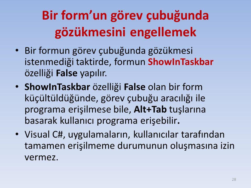 Bir form'un görev çubuğunda gözükmesini engellemek Bir formun görev çubuğunda gözükmesi istenmediği taktirde, formun ShowInTaskbar özelliği False yapılır.