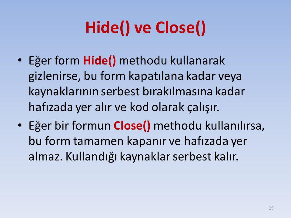 Hide() ve Close() Eğer form Hide() methodu kullanarak gizlenirse, bu form kapatılana kadar veya kaynaklarının serbest bırakılmasına kadar hafızada yer alır ve kod olarak çalışır.