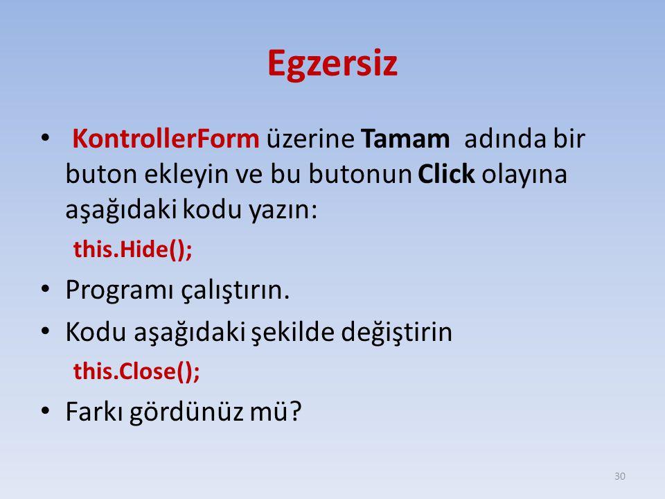 Egzersiz KontrollerForm üzerine Tamam adında bir buton ekleyin ve bu butonun Click olayına aşağıdaki kodu yazın: this.Hide(); Programı çalıştırın. Kod
