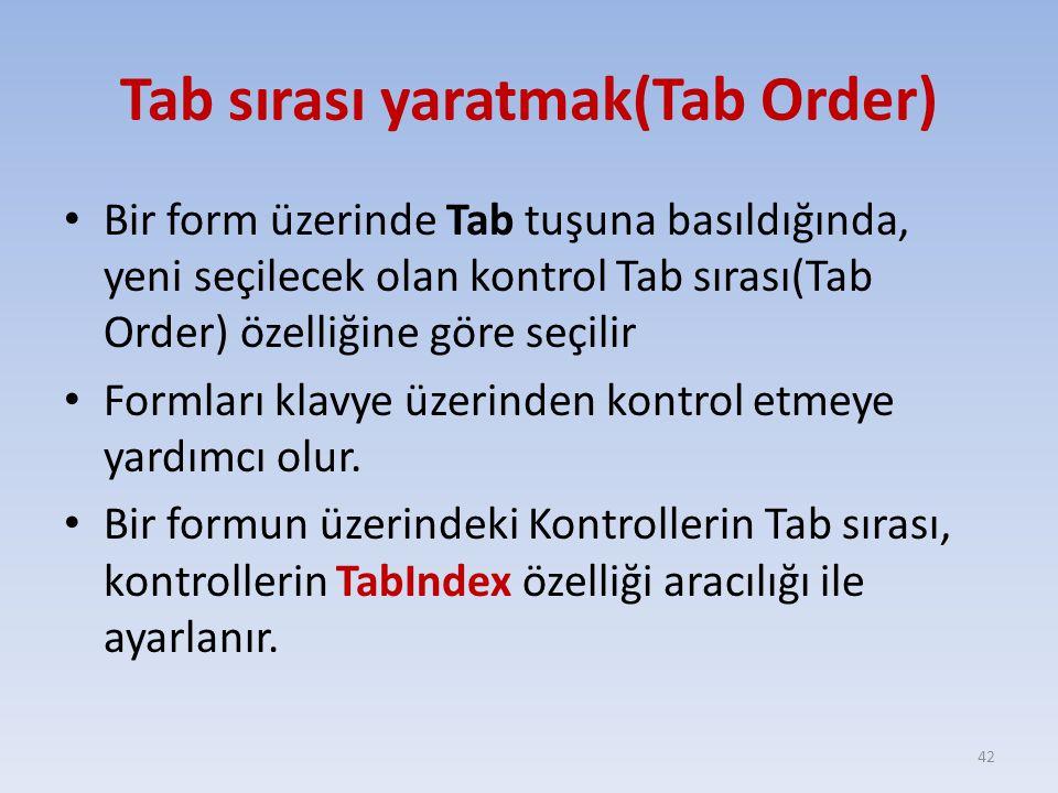 Tab sırası yaratmak(Tab Order) Bir form üzerinde Tab tuşuna basıldığında, yeni seçilecek olan kontrol Tab sırası(Tab Order) özelliğine göre seçilir Fo