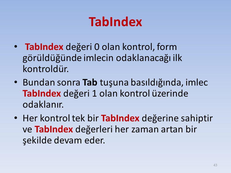 TabIndex TabIndex değeri 0 olan kontrol, form görüldüğünde imlecin odaklanacağı ilk kontroldür. Bundan sonra Tab tuşuna basıldığında, imlec TabIndex d