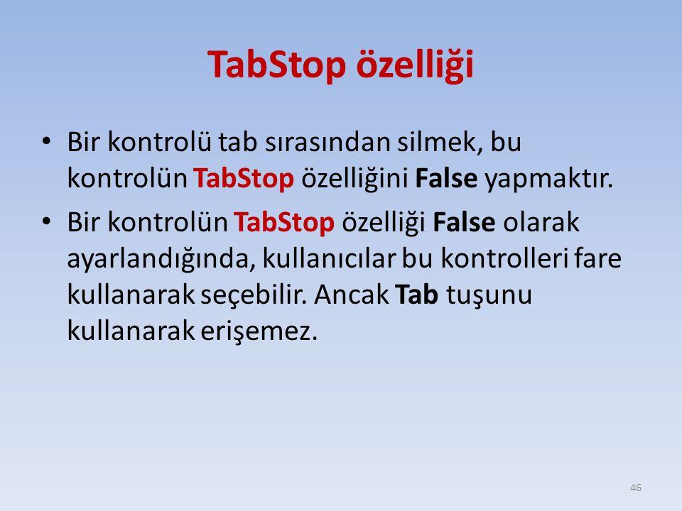 TabStop özelliği Bir kontrolü tab sırasından silmek, bu kontrolün TabStop özelliğini False yapmaktır. Bir kontrolün TabStop özelliği False olarak ayar