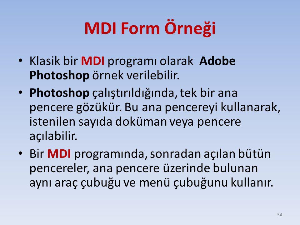 MDI Form Örneği Klasik bir MDI programı olarak Adobe Photoshop örnek verilebilir. Photoshop çalıştırıldığında, tek bir ana pencere gözükür. Bu ana pen