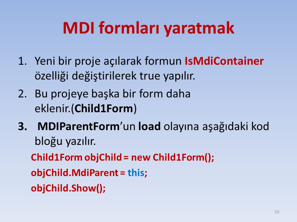 MDI formları yaratmak 1.Yeni bir proje açılarak formun IsMdiContainer özelliği değiştirilerek true yapılır. 2.Bu projeye başka bir form daha eklenir.(
