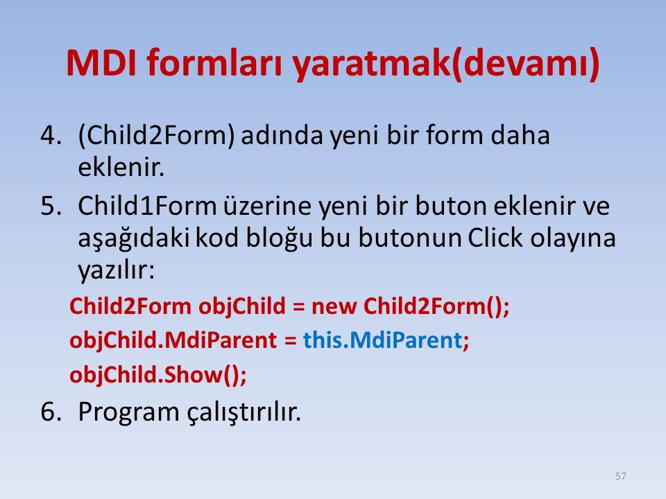MDI formları yaratmak(devamı) 4.(Child2Form) adında yeni bir form daha eklenir. 5.Child1Form üzerine yeni bir buton eklenir ve aşağıdaki kod bloğu bu
