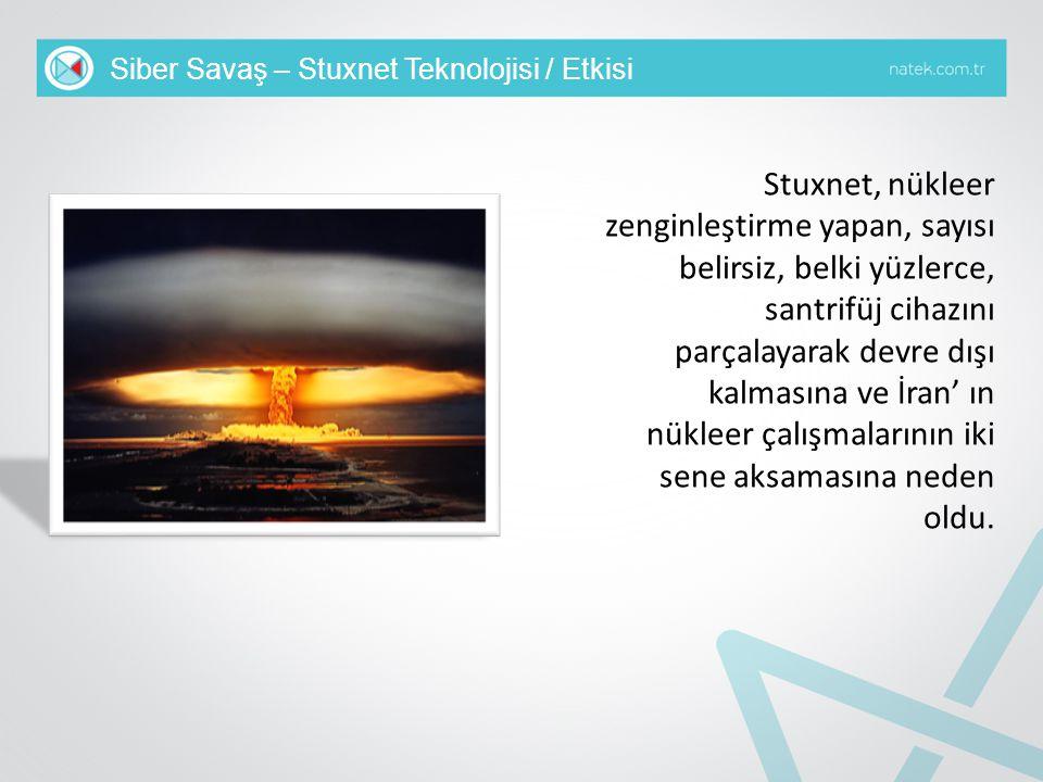 Siber Savaş – Stuxnet Teknolojisi / Etkisi Stuxnet, nükleer zenginleştirme yapan, sayısı belirsiz, belki yüzlerce, santrifüj cihazını parçalayarak dev