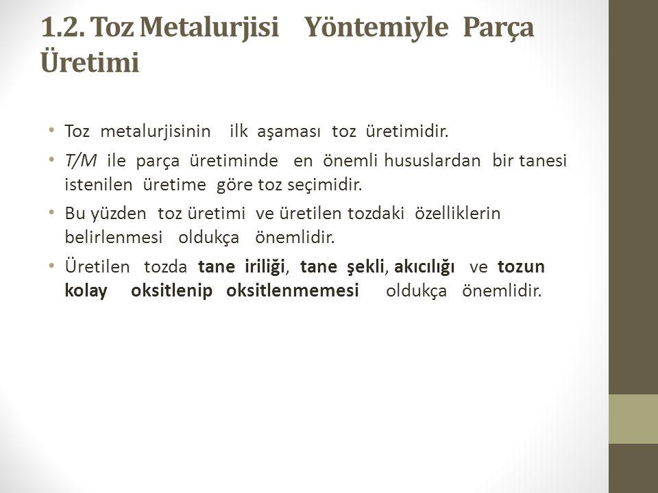 1.2. Toz Metalurjisi Yöntemiyle Parça Üretimi Toz metalurjisinin ilk aşaması toz üretimidir. T/M ile parça üretiminde en önemli hususlardan bir tanesi