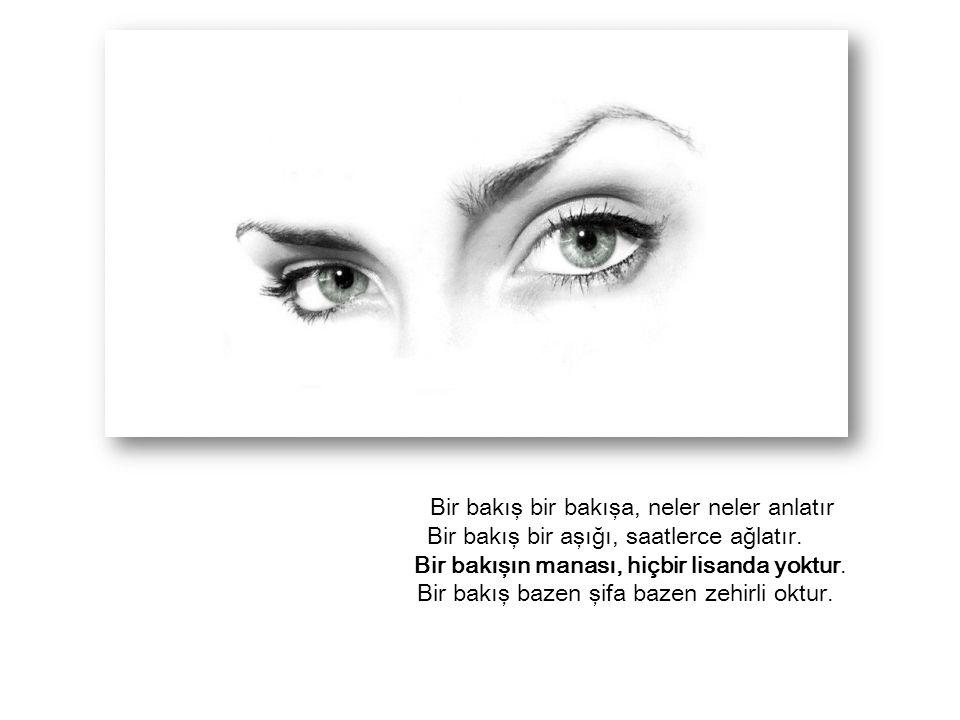 Bir bakış bir bakışa, neler neler anlatır Bir bakış bir aşığı, saatlerce ağlatır.