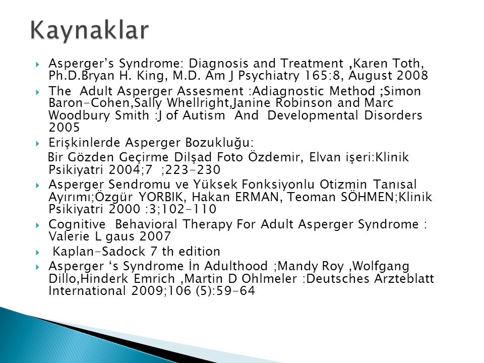  Asperger's Syndrome: Diagnosis and Treatment,Karen Toth, Ph.D.Bryan H. King, M.D. Am J Psychiatry 165:8, August 2008  The Adult Asperger Assesment