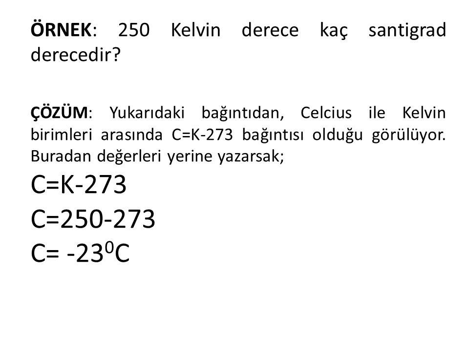 ÇÖZÜM: Yukarıdaki bağıntıdan, Celcius ile Kelvin birimleri arasında C=K-273 bağıntısı olduğu görülüyor. Buradan değerleri yerine yazarsak; C=K-273 C=2