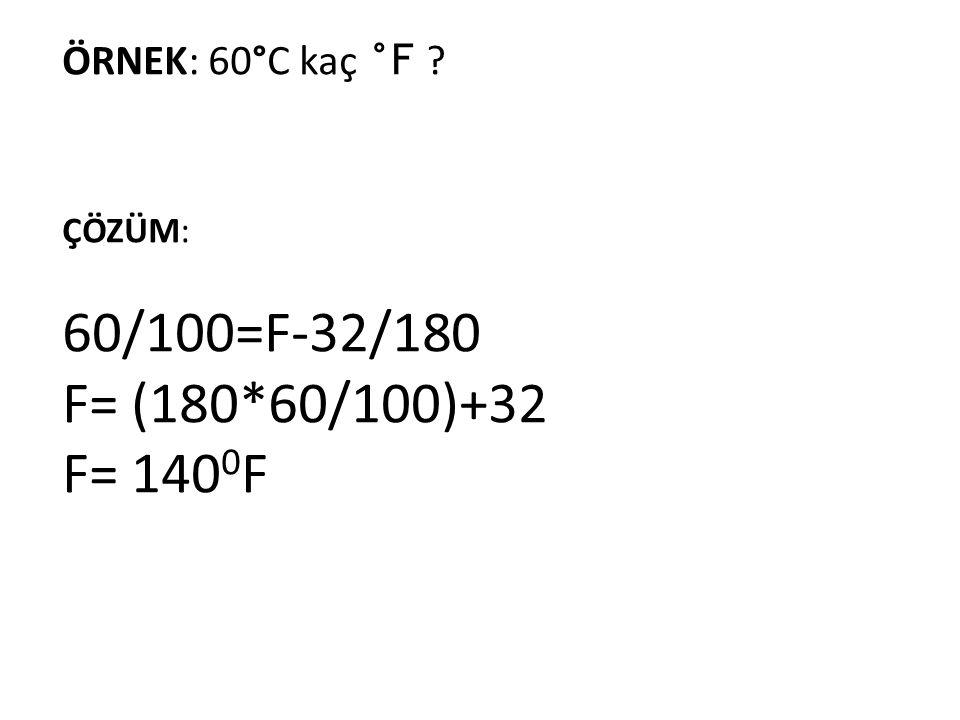 ÇÖZÜM: 60/100=F-32/180 F= (180*60/100)+32 F= 140 0 F ÖRNEK: 60°C kaç °F ?