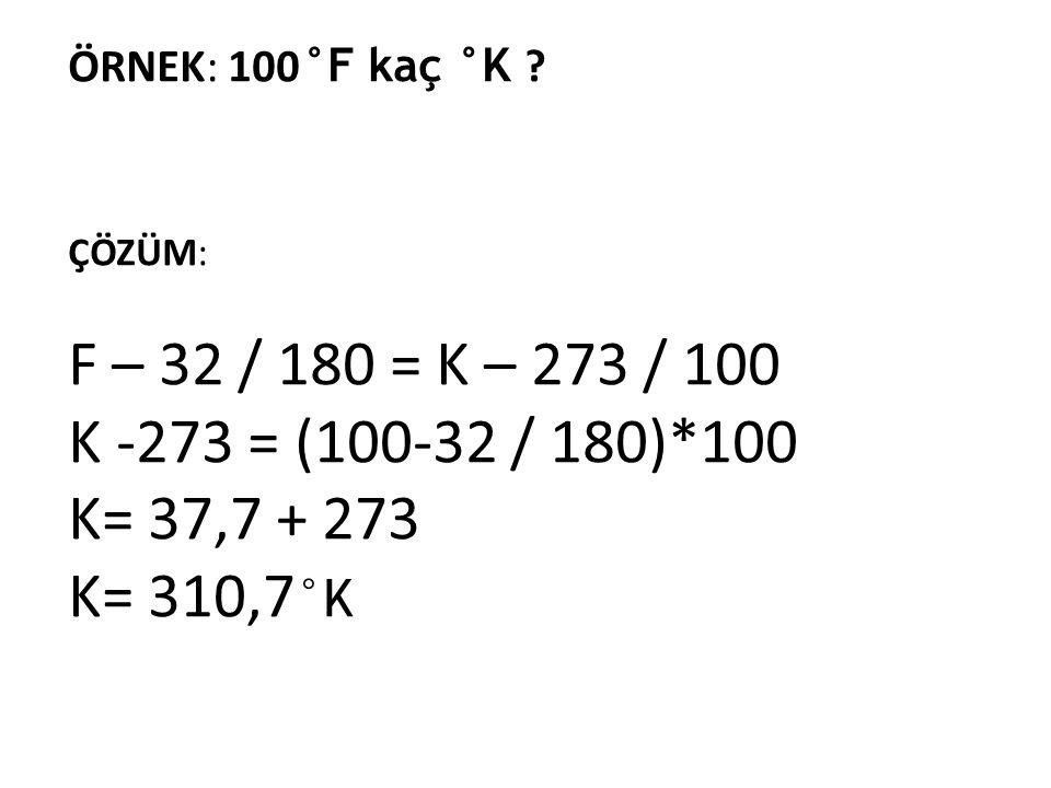 ÇÖZÜM: F – 32 / 180 = K – 273 / 100 K -273 = (100-32 / 180)*100 K= 37,7 + 273 K= 310,7 °K ÖRNEK: 100 °F kaç °K ?
