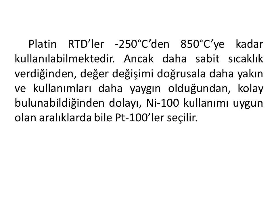 Platin RTD'ler -250°C'den 850°C'ye kadar kullanılabilmektedir. Ancak daha sabit sıcaklık verdiğinden, değer değişimi doğrusala daha yakın ve kullanıml