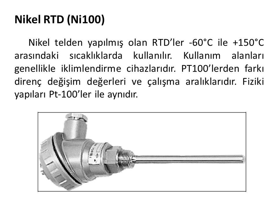 Nikel RTD (Ni100) Nikel telden yapılmış olan RTD'ler -60°C ile +150°C arasındaki sıcaklıklarda kullanılır. Kullanım alanları genellikle iklimlendirme