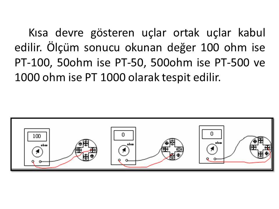 Kısa devre gösteren uçlar ortak uçlar kabul edilir. Ölçüm sonucu okunan değer 100 ohm ise PT-100, 50ohm ise PT-50, 500ohm ise PT-500 ve 1000 ohm ise