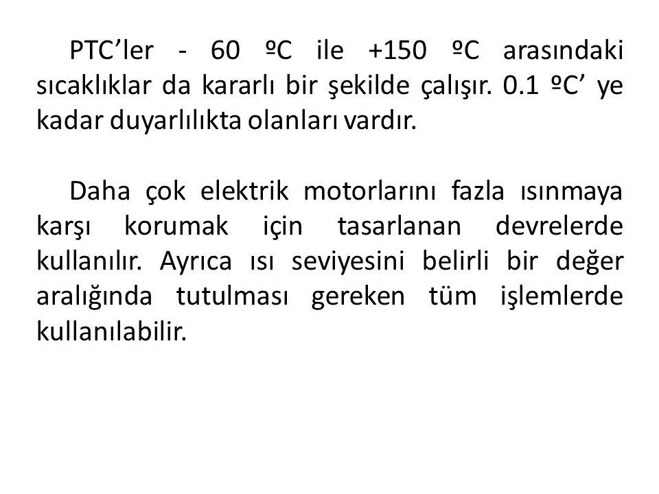 PTC'ler - 60 ºC ile +150 ºC arasındaki sıcaklıklar da kararlı bir şekilde çalışır. 0.1 ºC' ye kadar duyarlılıkta olanları vardır. Daha çok elektrik mo