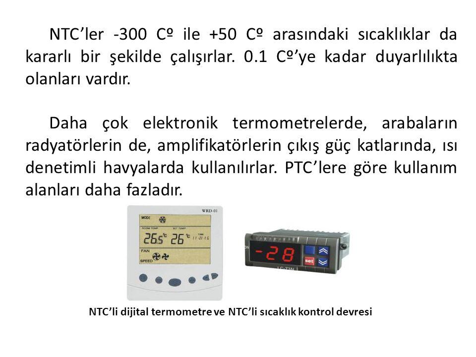NTC'ler -300 Cº ile +50 Cº arasındaki sıcaklıklar da kararlı bir şekilde çalışırlar. 0.1 Cº'ye kadar duyarlılıkta olanları vardır. Daha çok elektronik