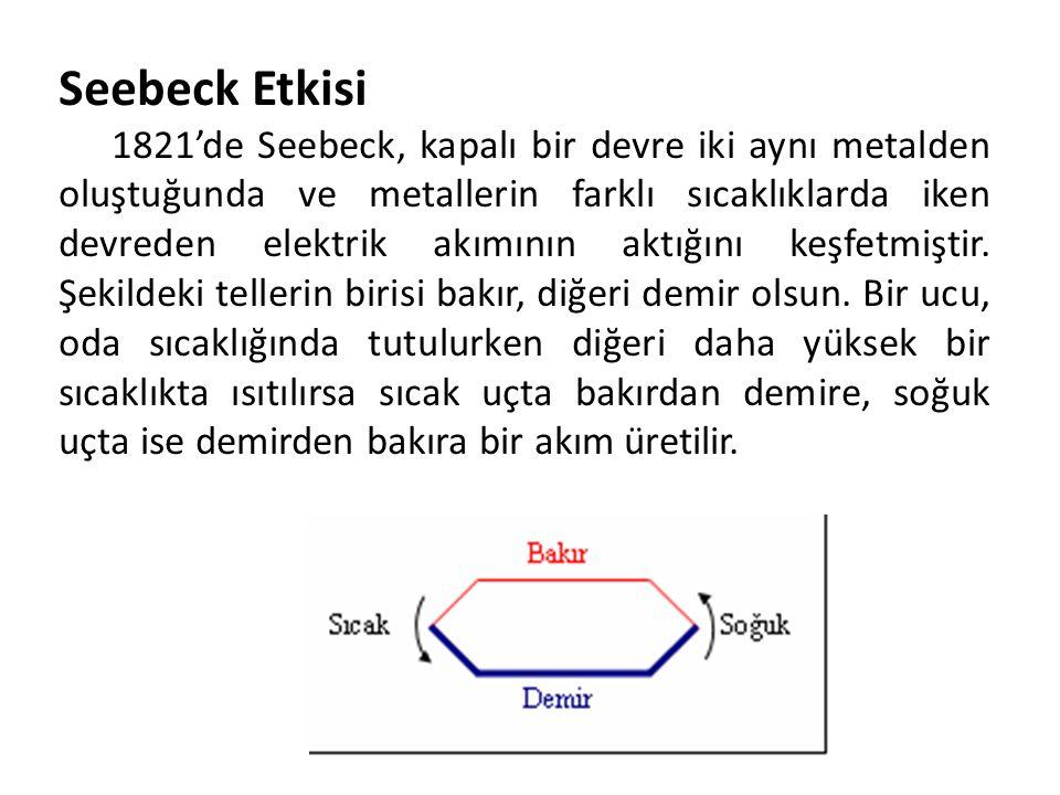 Seebeck Etkisi 1821'de Seebeck, kapalı bir devre iki aynı metalden oluştuğunda ve metallerin farklı sıcaklıklarda iken devreden elektrik akımının aktı