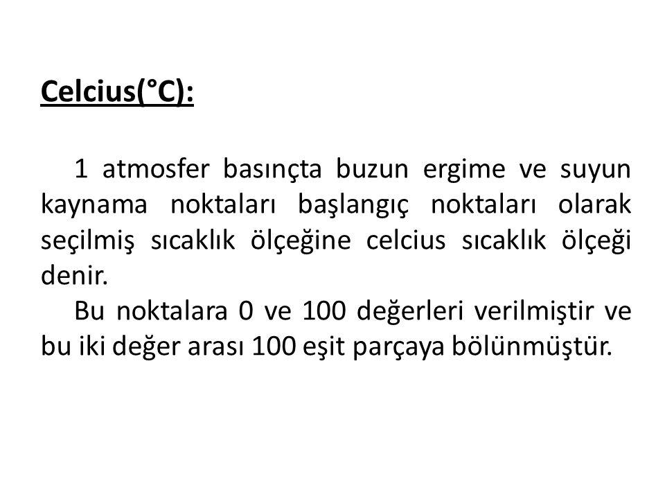 Celcius(°C): 1 atmosfer basınçta buzun ergime ve suyun kaynama noktaları başlangıç noktaları olarak seçilmiş sıcaklık ölçeğine celcius sıcaklık ölçeği