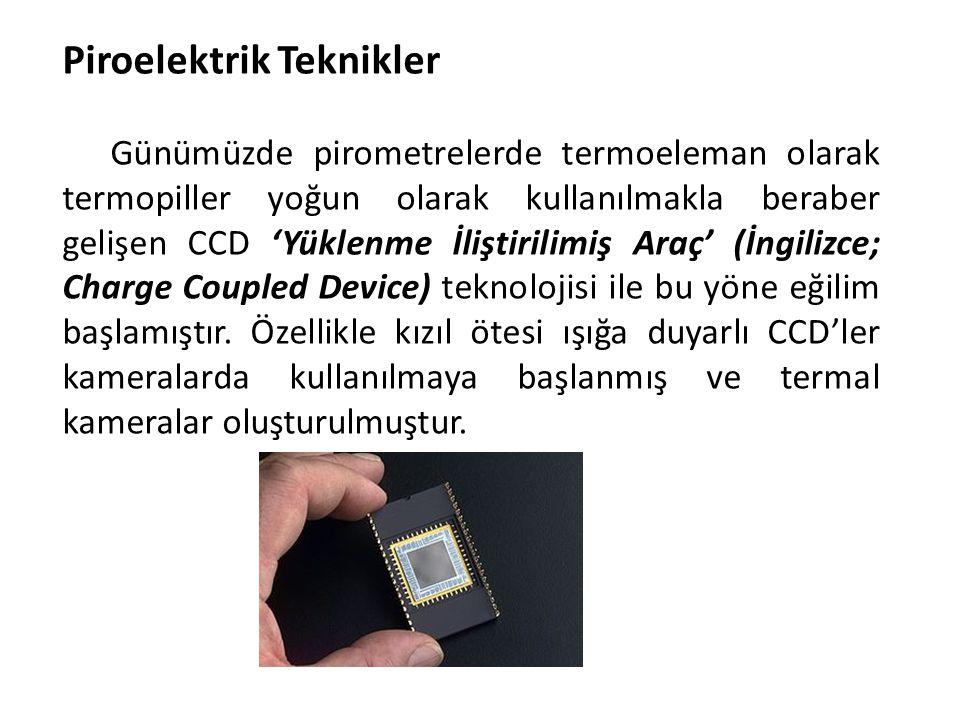 Piroelektrik Teknikler Günümüzde pirometrelerde termoeleman olarak termopiller yoğun olarak kullanılmakla beraber gelişen CCD 'Yüklenme İliştirilimiş