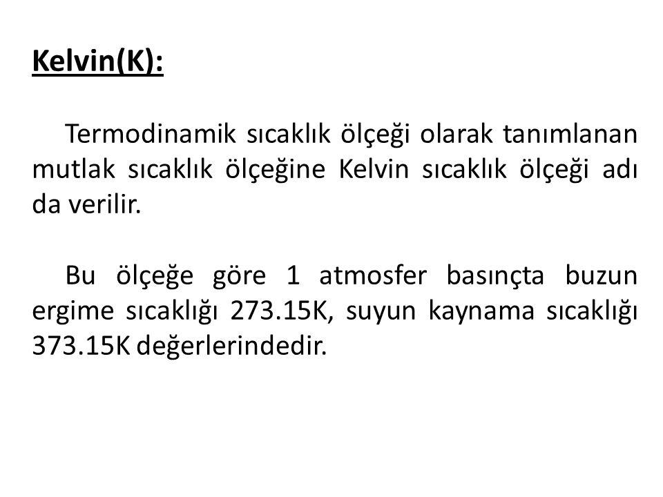 Kelvin(K): Termodinamik sıcaklık ölçeği olarak tanımlanan mutlak sıcaklık ölçeğine Kelvin sıcaklık ölçeği adı da verilir. Bu ölçeğe göre 1 atmosfer ba