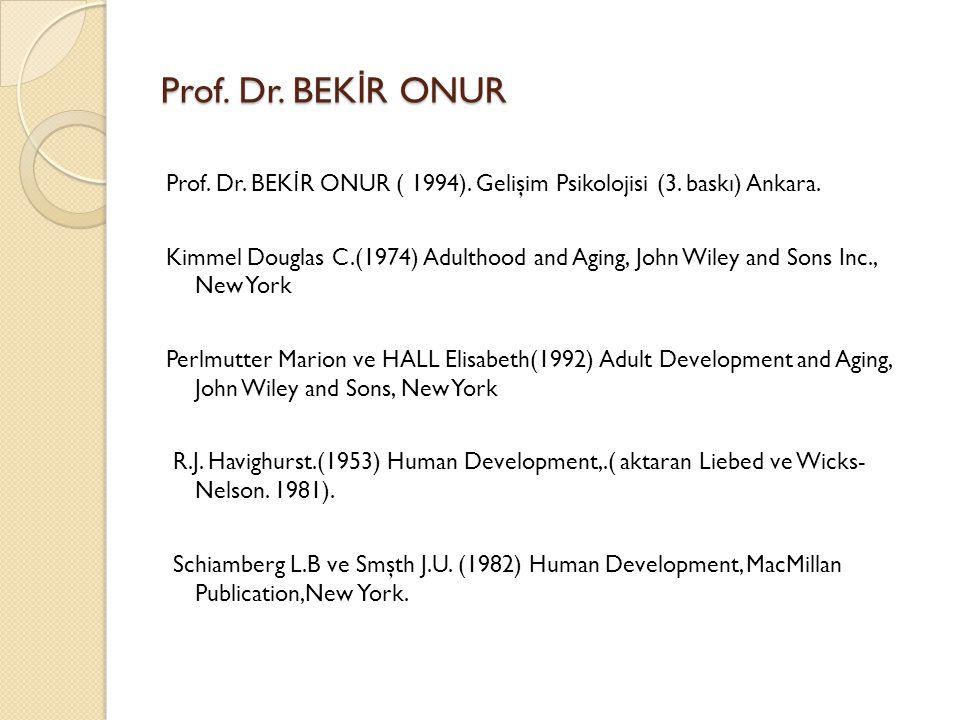 Prof. Dr. BEK İ R ONUR Prof. Dr. BEK İ R ONUR ( 1994). Gelişim Psikolojisi (3. baskı) Ankara. Kimmel Douglas C.(1974) Adulthood and Aging, John Wiley