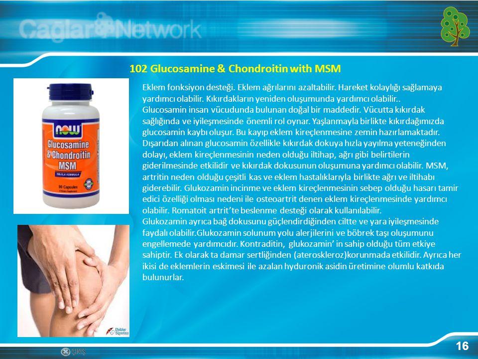16 102 Glucosamine & Chondroitin with MSM Eklem fonksiyon desteği. Eklem ağrılarını azaltabilir. Hareket kolaylığı sağlamaya yardımcı olabilir. Kıkırd