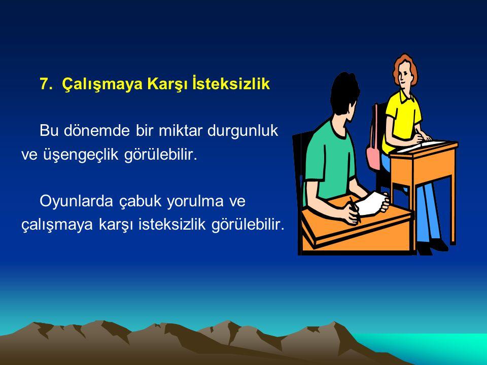 7. Çalışmaya Karşı İsteksizlik Bu dönemde bir miktar durgunluk ve üşengeçlik görülebilir. Oyunlarda çabuk yorulma ve çalışmaya karşı isteksizlik görül