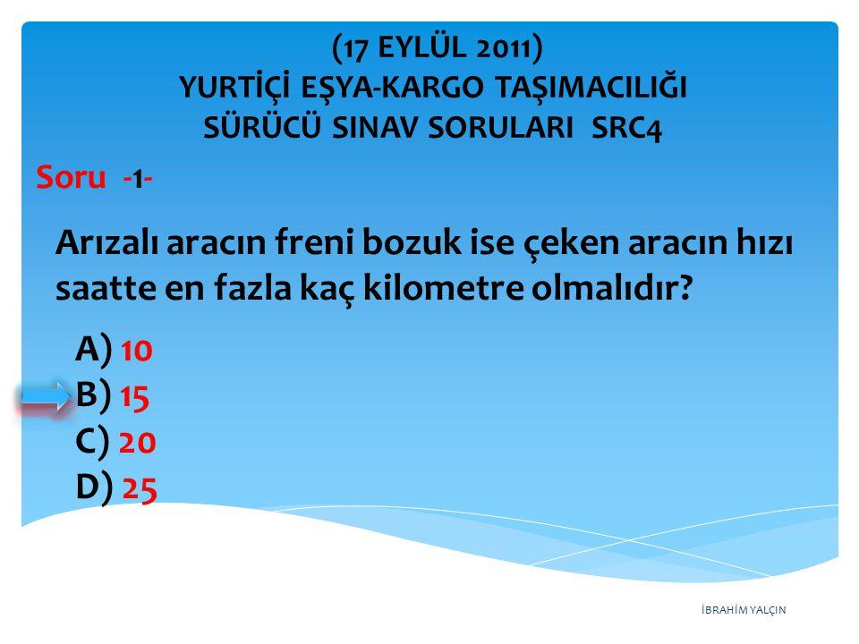İBRAHİM YALÇIN A) 10 B) 15 C) 20 D) 25 (17 EYLÜL 2011) YURTİÇİ EŞYA-KARGO TAŞIMACILIĞI SÜRÜCÜ SINAV SORULARI SRC4 Arızalı aracın freni bozuk ise çeken aracın hızı saatte en fazla kaç kilometre olmalıdır.