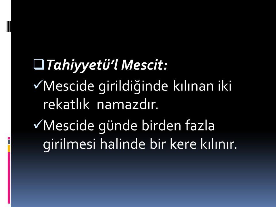 TTahiyyetü'l Mescit: Mescide girildiğinde kılınan iki rekatlık namazdır. Mescide günde birden fazla girilmesi halinde bir kere kılınır.