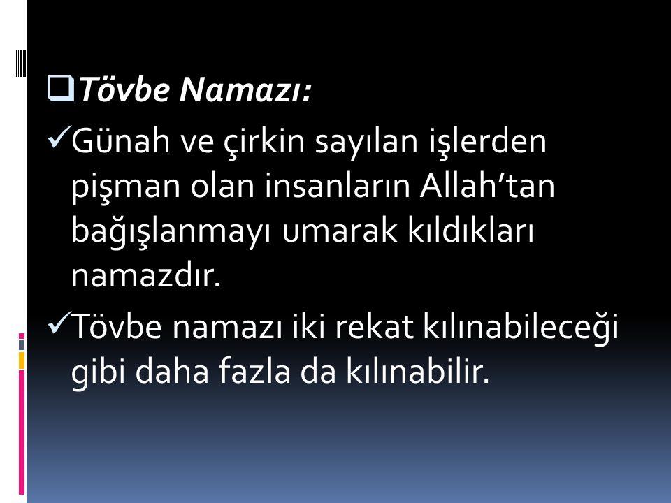 TTövbe Namazı: Günah ve çirkin sayılan işlerden pişman olan insanların Allah'tan bağışlanmayı umarak kıldıkları namazdır. Tövbe namazı iki rekat kıl