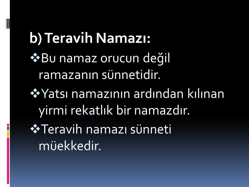 b) Teravih Namazı: BBu namaz orucun değil ramazanın sünnetidir. YYatsı namazının ardından kılınan yirmi rekatlık bir namazdır. TTeravih namazı s