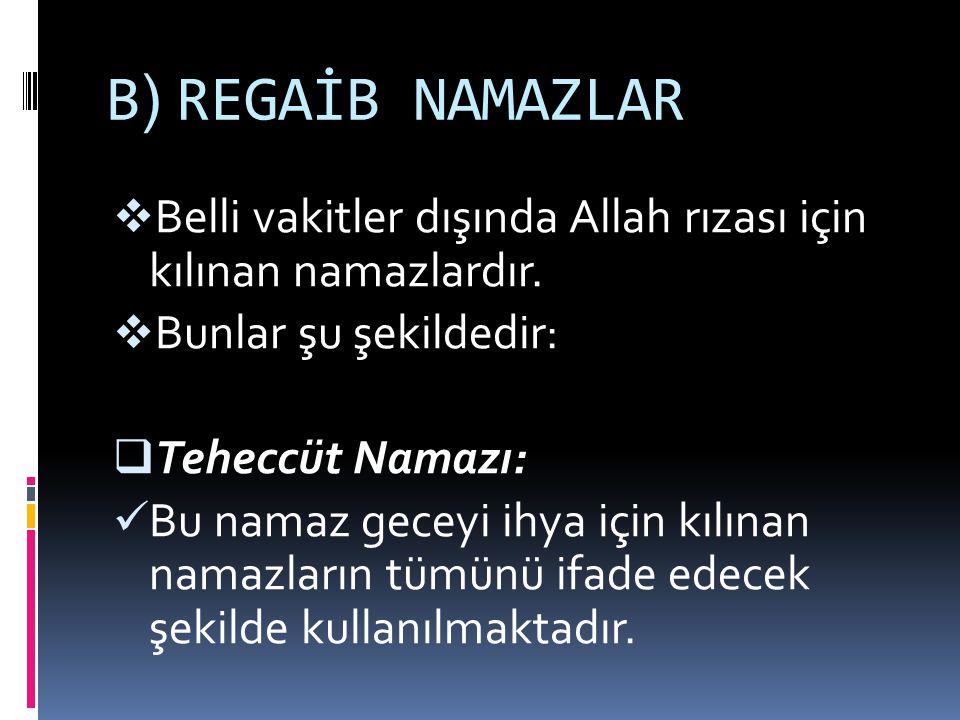 B ) REGAİB NAMAZLAR BBelli vakitler dışında Allah rızası için kılınan namazlardır. BBunlar şu şekildedir: TTeheccüt Namazı: Bu namaz geceyi ihya