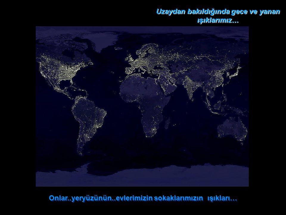 Onlar..yeryüzünün..evlerimizin sokaklarımızın ışıkları… Onlar..yeryüzünün..evlerimizin sokaklarımızın ışıkları… Uzaydan bakıldığında gece ve yanan ışıklarımız…