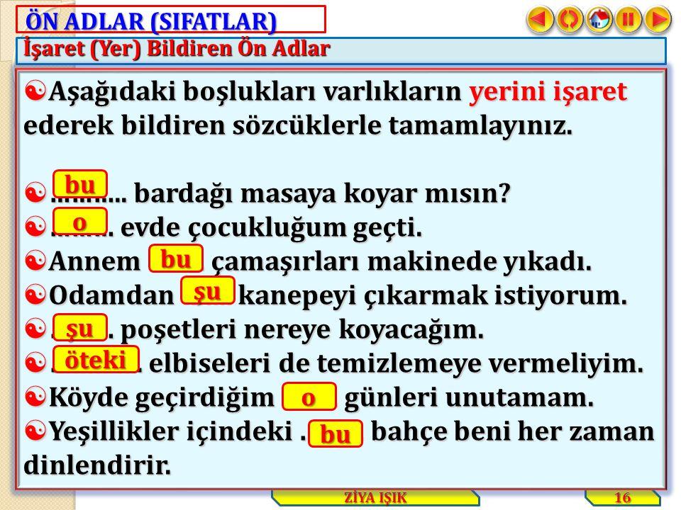ÖN ADLAR (SIFATLAR) İşaret (Yer) Bildiren Ön Adlar 16 ZİYA IŞIK  Aşağıdaki boşlukları varlıkların yerini işaret ederek bildiren sözcüklerle tamamlayı
