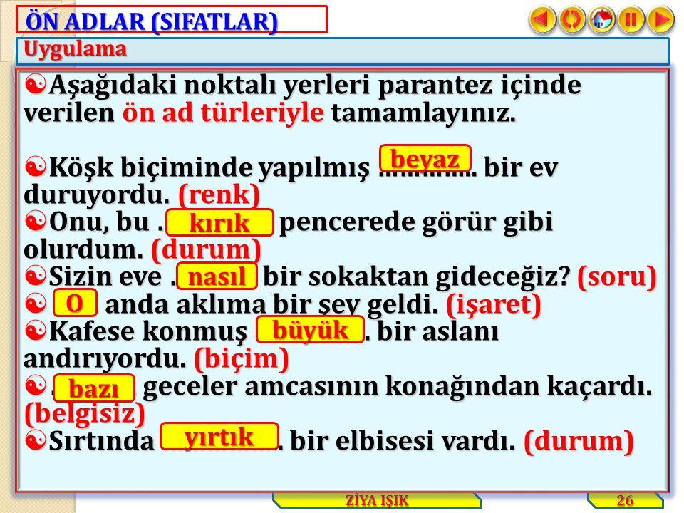 ÖN ADLAR (SIFATLAR) Uygulama 26 ZİYA IŞIK  Aşağıdaki noktalı yerleri parantez içinde verilen ön ad türleriyle tamamlayınız.  Köşk biçiminde yapılmış