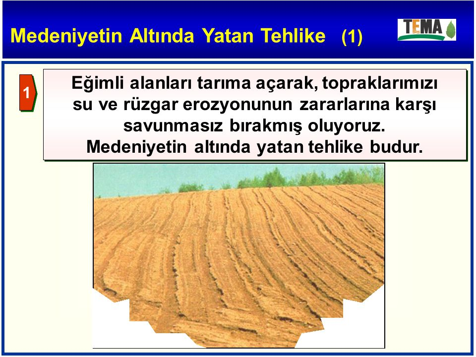 Medeniyetin Altında Yatan Tehlike (1) Eğimli alanları tarıma açarak, topraklarımızı su ve rüzgar erozyonunun zararlarına karşı savunmasız bırakmış olu