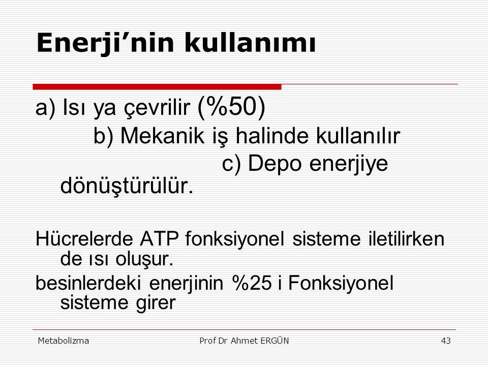 MetabolizmaProf Dr Ahmet ERGÜN43 Enerji'nin kullanımı a) Isı ya çevrilir (%50) b) Mekanik iş halinde kullanılır c) Depo enerjiye dönüştürülür. Hücrele